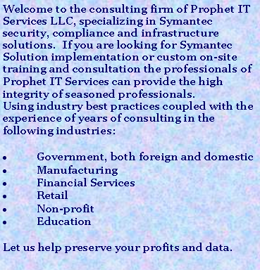 Text Box: Welcome to the consulting firm of Prophet IT Services LLC, specializing in Symantec security, compliance and infrastructure solutions.  If you are looking for Symantec Solution implementation or custom on-site training and consultation the professionals of Prophet IT Services can provide the high integrity of seasoned professionals. 